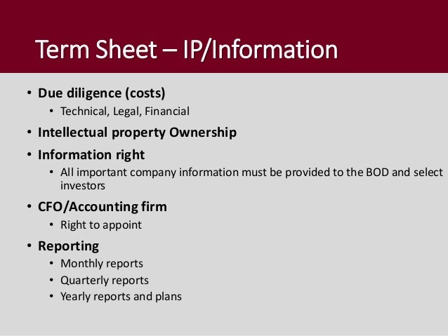 Term Sheet – IP/Information • Due diligence (costs) • Technical, Legal, Financial • Intellectual property Ownership • Info...