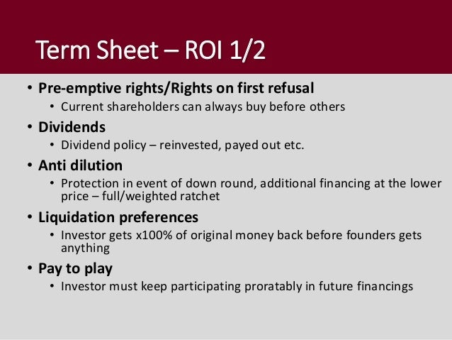 Term Sheet – ROI 1/2 • Pre-emptive rights/Rights on first refusal • Current shareholders can always buy before others • Di...