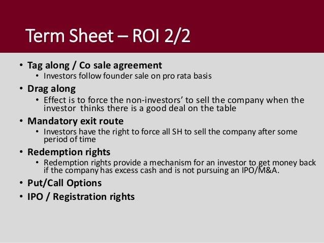 Term Sheet – ROI 2/2 • Tag along / Co sale agreement • Investors follow founder sale on pro rata basis • Drag along • Effe...
