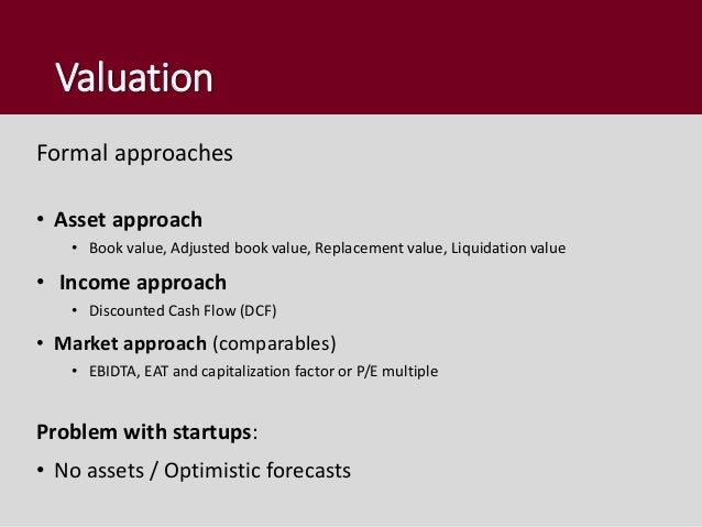 Valuation Formal approaches • Asset approach • Book value, Adjusted book value, Replacement value, Liquidation value • Inc...