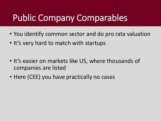 Public Company Comparables • You identify common sector and do pro rata valuation • It's very hard to match with startups ...