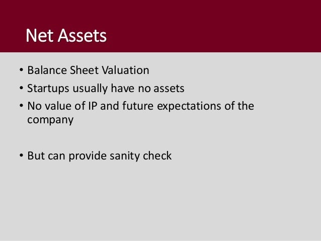 Net Assets • Balance Sheet Valuation • Startups usually have no assets • No value of IP and future expectations of the com...