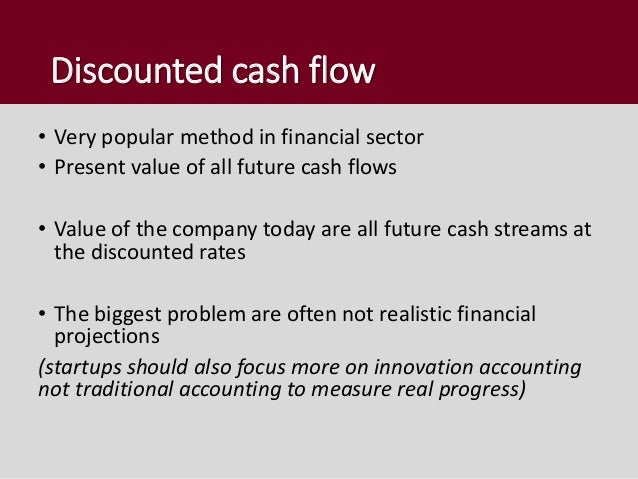 Discounted cash flow • Very popular method in financial sector • Present value of all future cash flows • Value of the com...