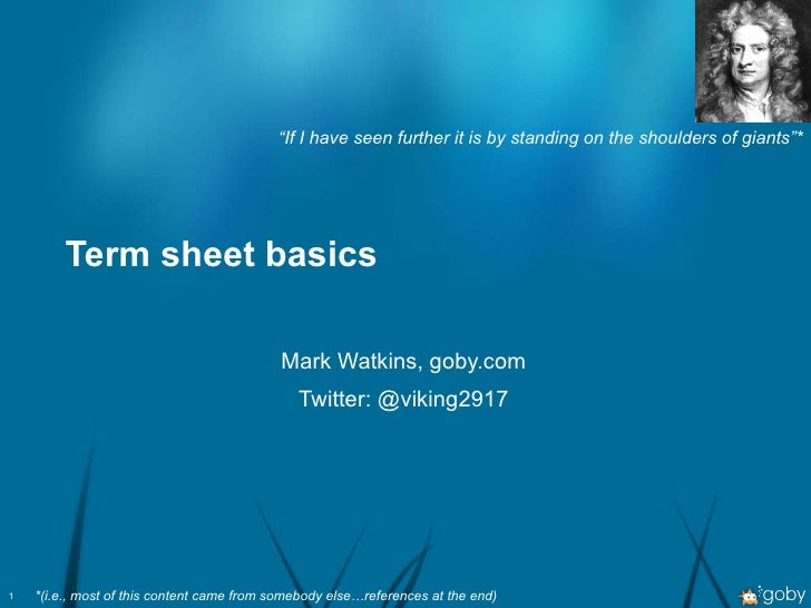 """Term sheet basics Mark Watkins, goby.com Twitter: @viking2917 """" If I have seen further it is by standing on the shoulders ..."""