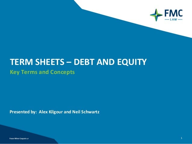 TERM SHEETS – DEBT AND EQUITYKey Terms and ConceptsPresented by: Alex Kilgour and Neil Schwartz                           ...