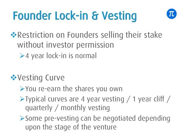 Founder Lock-in & Vesting vRestriction on Founders selling their stake without investor permission Ø4 year lock-in is norm...