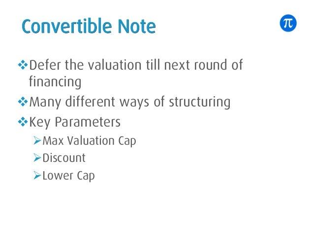 Convertible Note vDefer the valuation till next round of financing vMany different ways of structuring vKey Parameters ØMa...