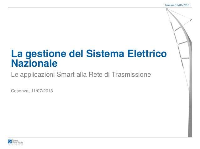 Cosenza 11/07/2013 La gestione del Sistema Elettrico Nazionale Le applicazioni Smart alla Rete di Trasmissione Cosenza, 11...