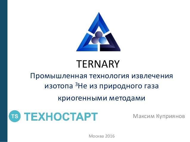 TERNARY Промышленная технология извлечения изотопа 3Не из природного газа криогенными методами Максим Куприянов Москва 2016