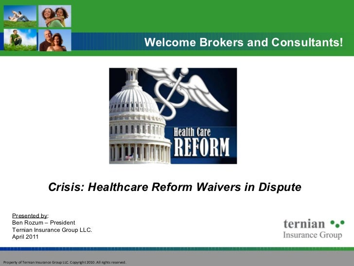 Crisis: Healthcare Reform Waivers in Dispute Welcome Brokers and Consultants! Presented by : Ben Rozum – President Ternian...