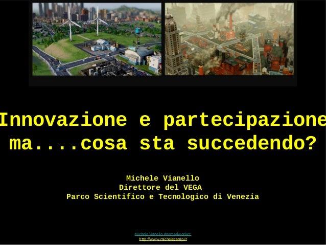 Innovazione e partecipazione ma....cosa sta succedendo?                   Michele Vianello                 Direttore del V...