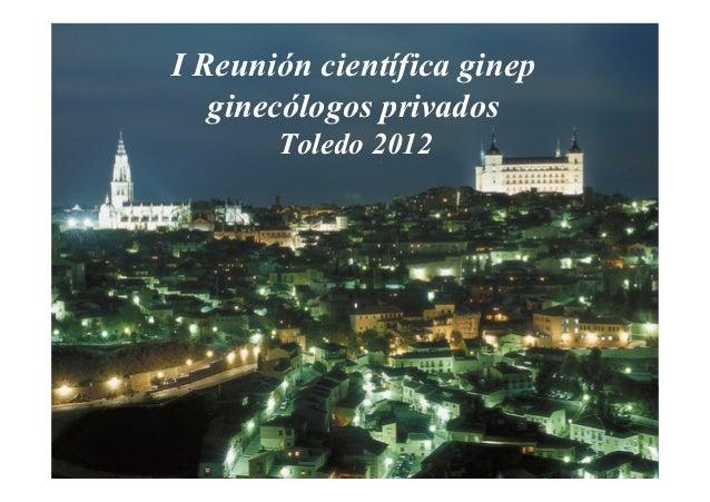 I Reunión científica ginep   ginecólogos privados       Toledo 2012