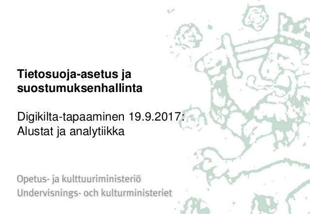 Tietosuoja-asetus ja suostumuksenhallinta Digikilta-tapaaminen 19.9.2017: Alustat ja analytiikka