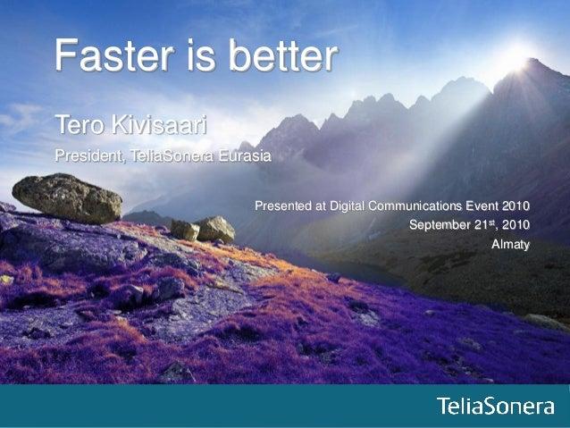 11 Faster is better Tero Kivisaari President, TeliaSonera Eurasia Presented at Digital Communications Event 2010 September...