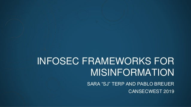 """INFOSEC FRAMEWORKS FOR MISINFORMATION SARA """"SJ"""" TERP AND PABLO BREUER CANSECWEST 2019"""
