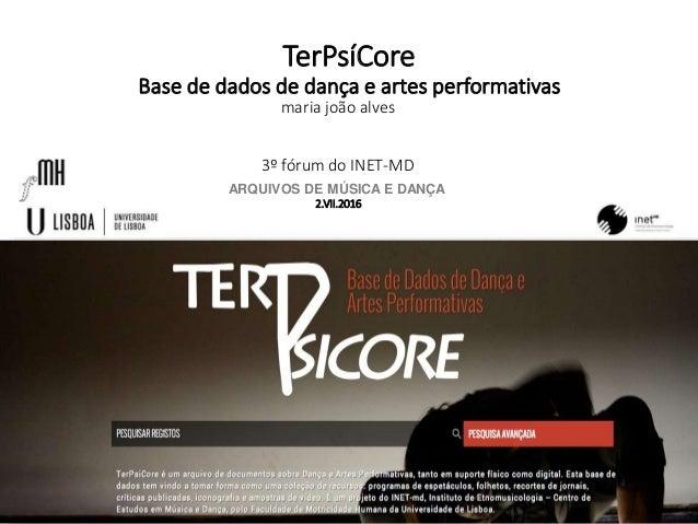 TerPsíCore Base de dados de dança e artes performativas 3º fórum do INET-MD ARQUIVOS DE MÚSICA E DANÇA 2.VII.2016 maria jo...