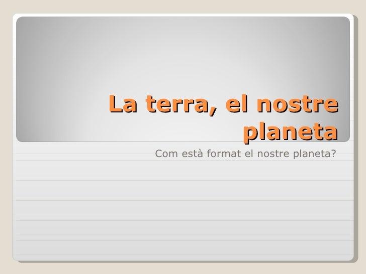 La terra, el nostre            planeta    Com està format el nostre planeta?