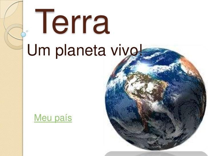 Terra<br />Um planeta vivo!<br />Meu país <br />