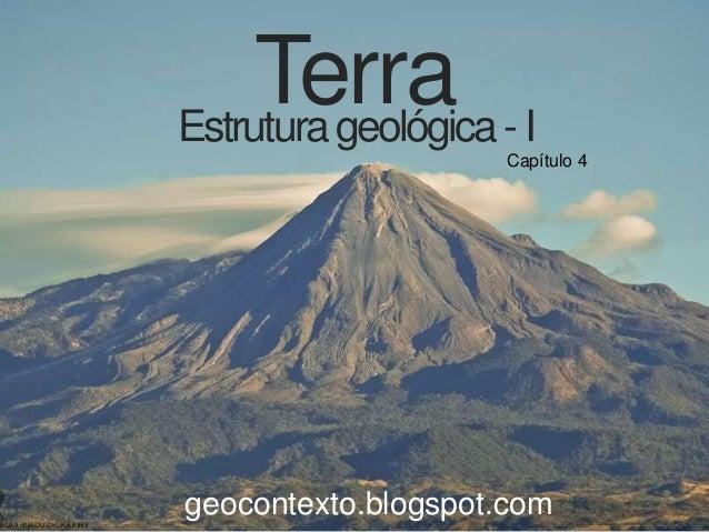 Terra - I Estrutura geológica Capítulo 4  geocontexto.blogspot.com