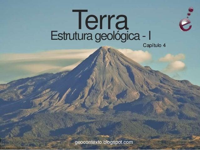 Terra - IEstrutura geológica                               Capítulo 4    geocontexto.blogspot.com