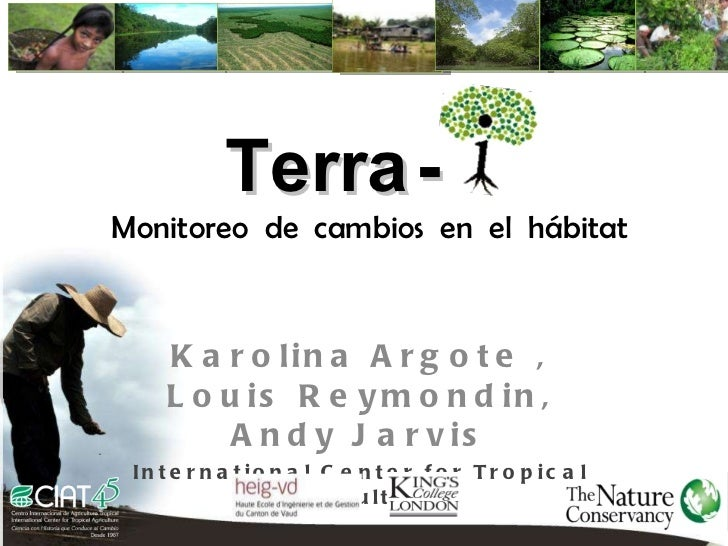 Karolina Argote , Louis Reymondin, Andy Jarvis International Center for Tropical Agriculture Creditos Terra   - Monitoreo ...