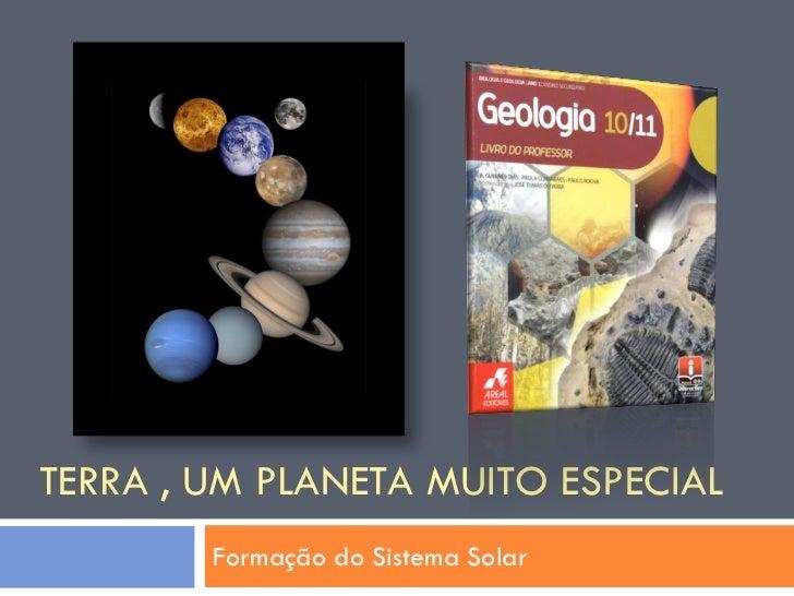 TERRA , UM PLANETA MUITO ESPECIAL         Formação do Sistema Solar