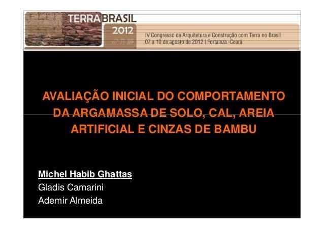 AVALIAÇÃO INICIAL DO COMPORTAMENTO  DA ARGAMASSA DE SOLO, CAL, AREIA  ARTIFICIAL E CINZAS DE BAMBU  Michel Habib Ghattas  ...