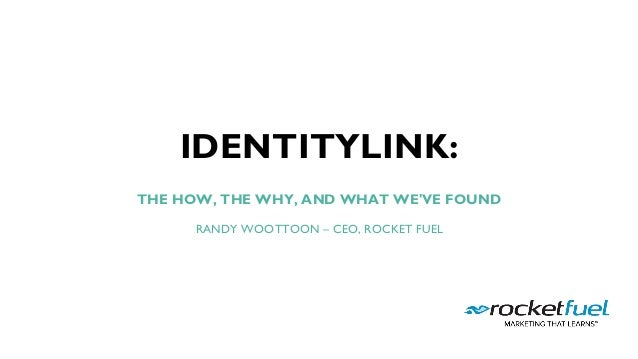 ROCKET FUEL | PROPRIETARY & CONFIDENTIAL. COPYRIGHT © 2016 IDENTITYLINK: THE HOW, THE WHY, AND WHAT WE'VE FOUND  RANDY WOO...