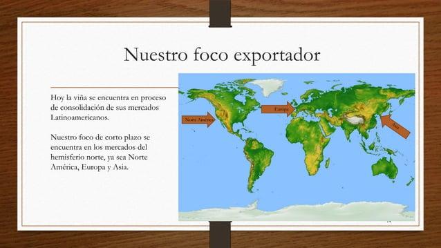 Nuestro foco exportadorHoy la viña se encuentra en procesode consolidación de sus mercados                      EuropaLati...