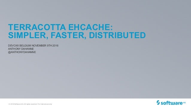 © 2016 Software AG. All rights reserved. For internal use only TERRACOTTA EHCACHE: SIMPLER, FASTER, DISTRIBUTED DEVOXX BEL...