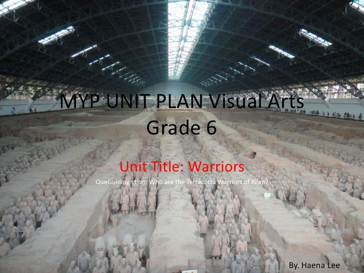 MYP UNIT PLAN Visual Arts Grade 6 <br />Unit Title: Warriors<br />QueGuiding stion: Who are the Terracotta Warriors of Xi'...
