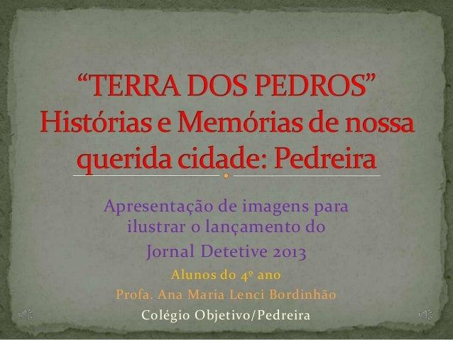 Apresentação de imagens para ilustrar o lançamento do Jornal Detetive 2013 Alunos do 4º ano Profa. Ana Maria Lenci Bordinh...