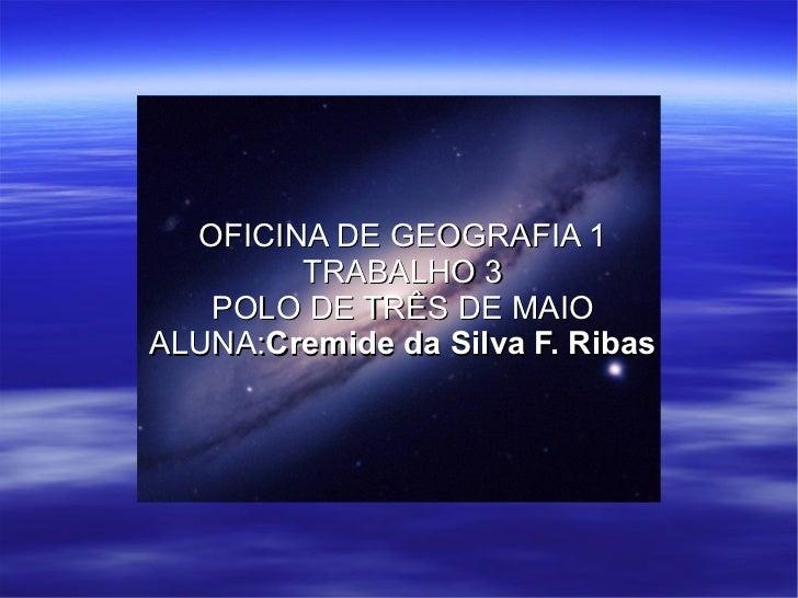 OFICINA DE GEOGRAFIA 1 TRABALHO 3 POLO DE TRÊS DE MAIO ALUNA: Cremide da Silva F. Ribas