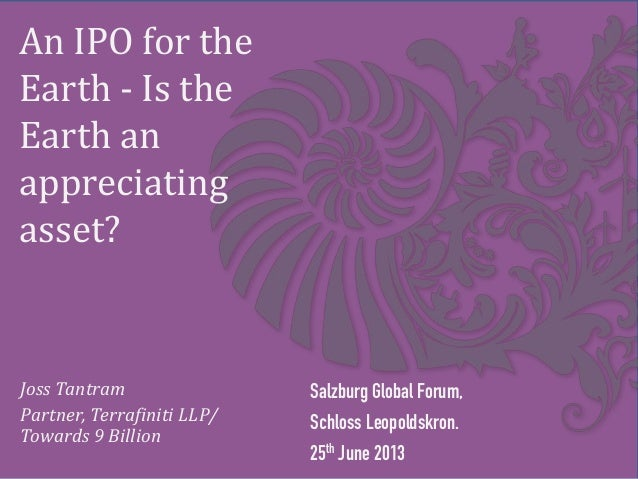 An IPO for the Earth - Is the Earth an appreciating asset? Salzburg Global Forum, Schloss Leopoldskron. 25th June 2013 Jos...