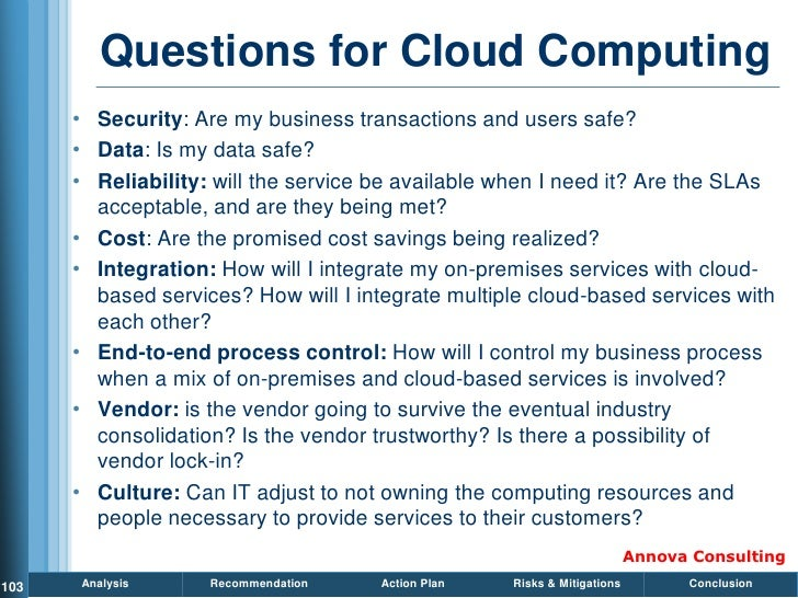 Questions for Cloud Computing       • Security: Are my business transactions and users safe?       • Data: Is my data safe...