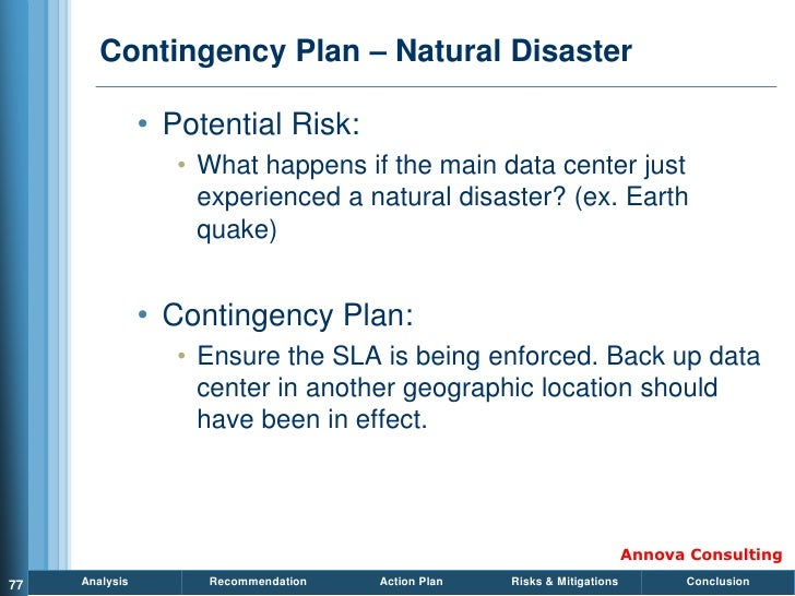 Contingency Plan – Natural Disaster                  • Potential Risk:                    • What happens if the main data ...