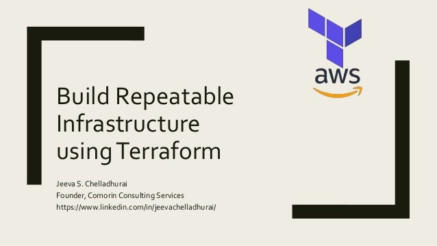 Build Repeatable Infrastructure usingTerraform Jeeva S. Chelladhurai Founder, Comorin Consulting Services https://www.link...
