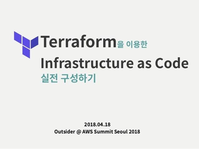 Terraform을 이용한 Infrastructure as Code 2018.04.18 Outsider @ AWS Summit Seoul 2018 실전 구성하기