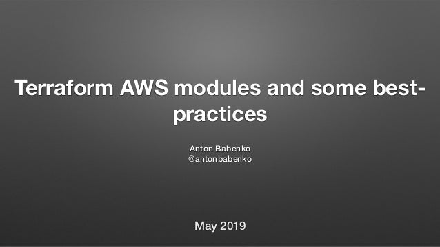 Terraform AWS modules and some best- practices Anton Babenko @antonbabenko May 2019