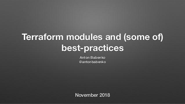 Terraform modules and (some of) best-practices Anton Babenko @antonbabenko November 2018