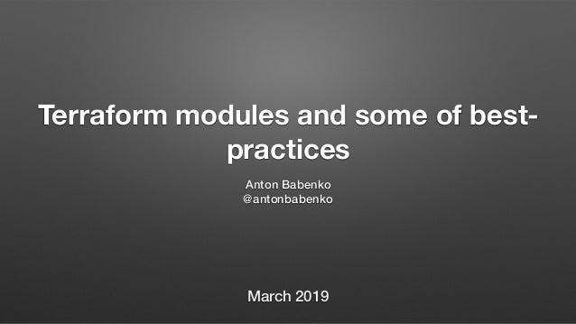 Terraform modules and some of best- practices Anton Babenko @antonbabenko March 2019
