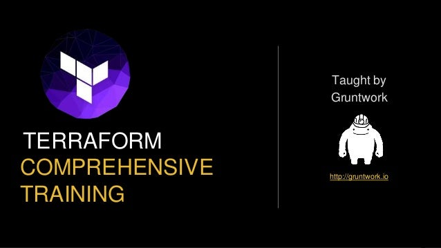 COMPREHENSIVE TRAINING TERRAFORM Taught by Gruntwork http://gruntwork.io