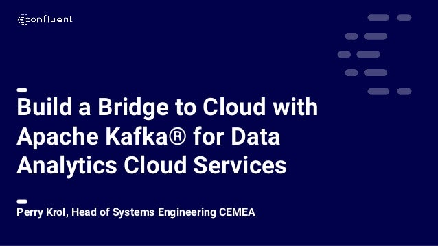 1 Build a Bridge to Cloud with Apache Kafka® for Data Analytics Cloud Services Perry Krol, Head of Systems Engineering CEM...