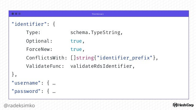 @radeksimko Resource Schema ● More or less mapped to API structures ● Allows TF make decisions during the lifecycle ○ Crea...
