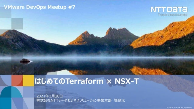 © 2021 NTT DATA Corporation はじめてのTerraform × NSX-T 2021年1月20日 株式会社NTTデータ ビジネスソリューション事業本部 堤健太 VMware DevOps Meetup #7