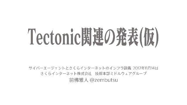 Tectonic 概要編 Bare Metal on 環境構築編 今日の内容 「Tectonic」とは何か?と、環境構築に必要なTerraform、Matchbox、Ignitionの関連性をご紹介します。 • 個人的な動機 • なぜ Tect...