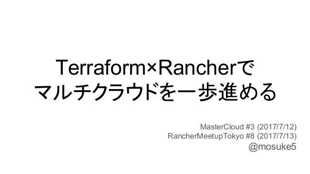 Terraform×Rancherで マルチクラウドを一歩進める MasterCloud #3 (2017/7/12) RancherMeetupTokyo #8 (2017/7/13) @mosuke5