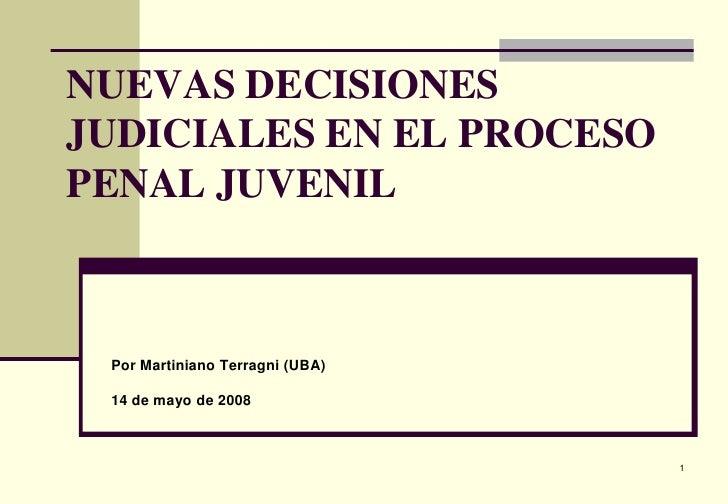 1<br />NUEVAS DECISIONES JUDICIALES EN EL PROCESO PENAL JUVENIL<br />Por Martiniano Terragni (UBA)<br />14 de mayo de 20...