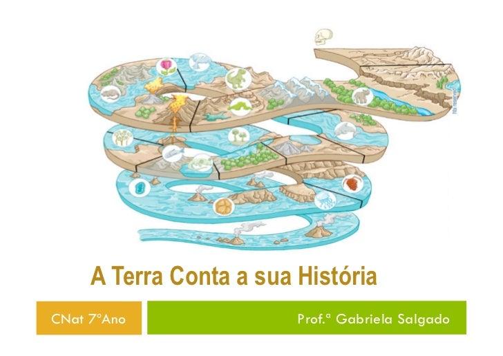 A Terra Conta a sua HistóriaCNat 7ºAno               Prof.ª Gabriela Salgado