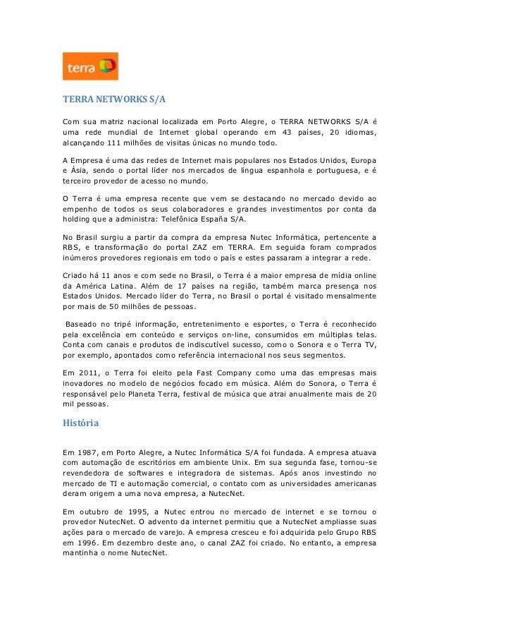TERRA NETWORKS S/ACom sua matriz nacional localizada em Porto Alegre, o TERRA NETWORKS S/A éuma rede mundial de Internet g...